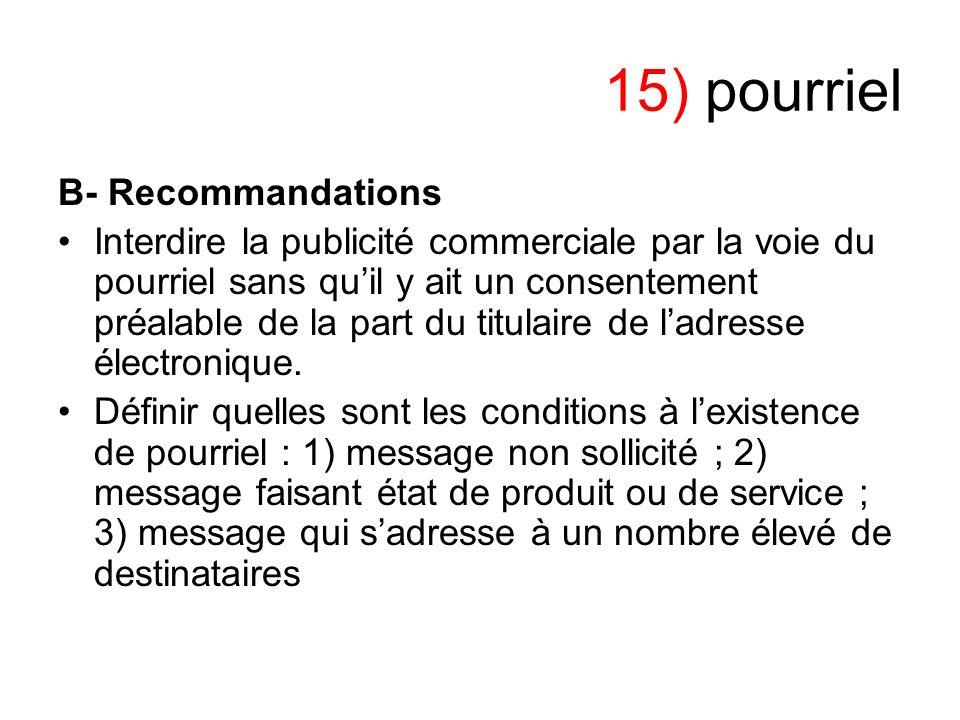 15) pourriel B- Recommandations Interdire la publicité commerciale par la voie du pourriel sans quil y ait un consentement préalable de la part du tit