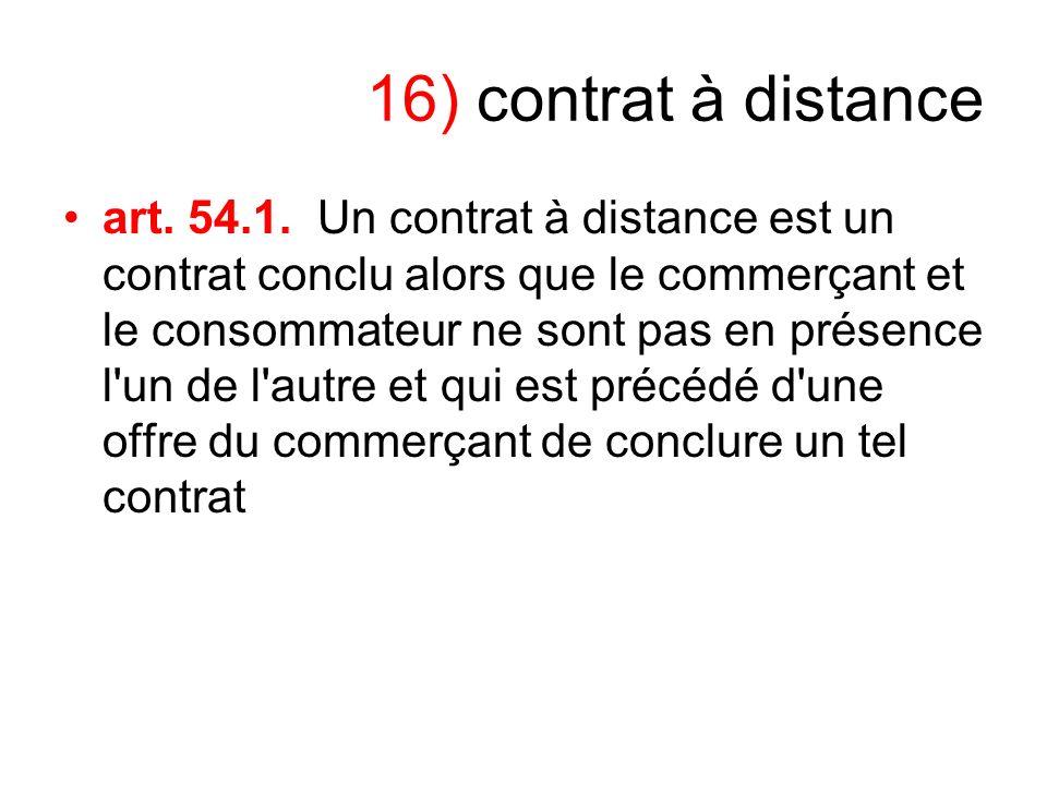 16) contrat à distance art. 54.1. Un contrat à distance est un contrat conclu alors que le commerçant et le consommateur ne sont pas en présence l'un