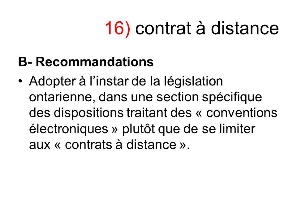 16) contrat à distance B- Recommandations Adopter à linstar de la législation ontarienne, dans une section spécifique des dispositions traitant des «