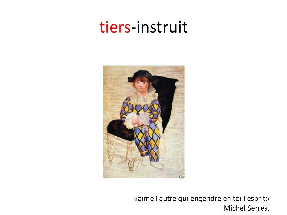 tiers-instruit «aime l autre qui engendre en toi l esprit» Michel Serres.