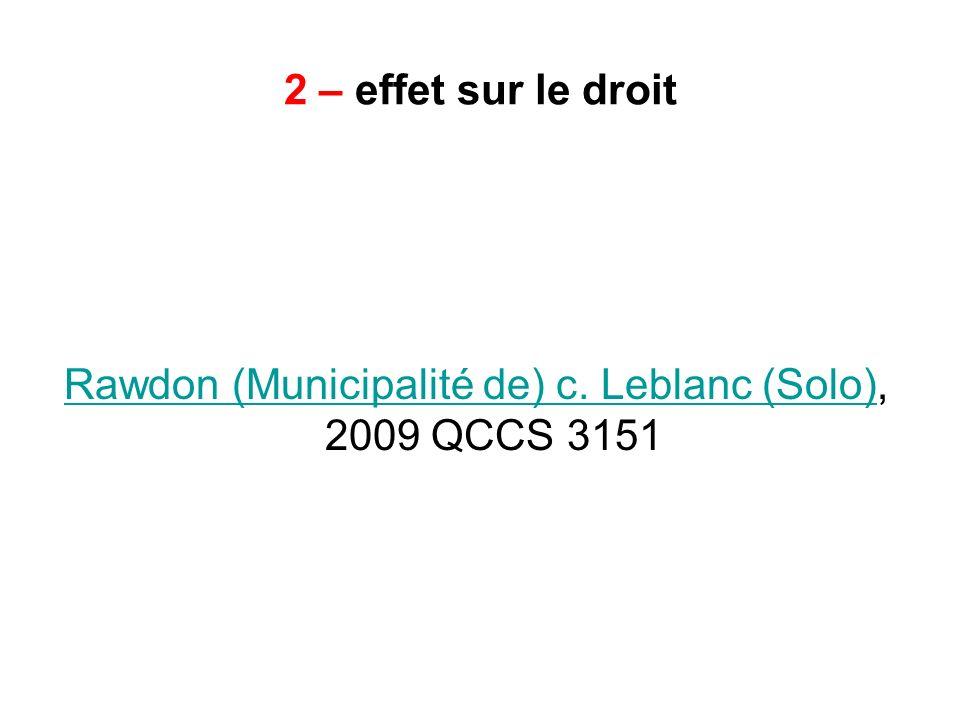 2 – effet sur le droit Rawdon (Municipalité de) c. Leblanc (Solo)Rawdon (Municipalité de) c. Leblanc (Solo), 2009 QCCS 3151