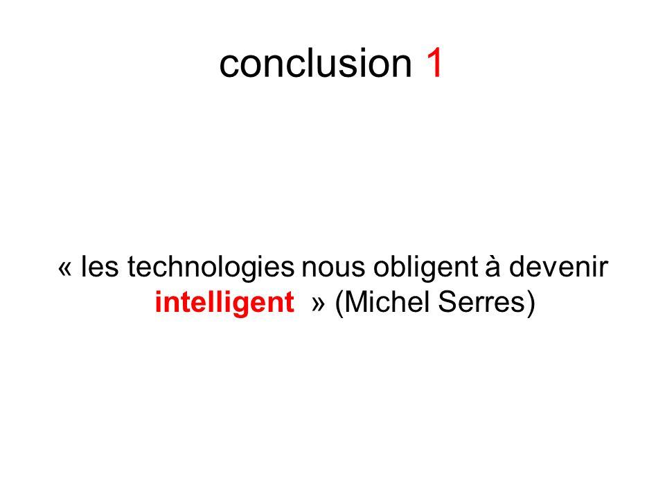 conclusion 1 « les technologies nous obligent à devenir intelligent » (Michel Serres)