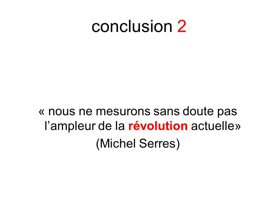 conclusion 2 « nous ne mesurons sans doute pas lampleur de la révolution actuelle» (Michel Serres)
