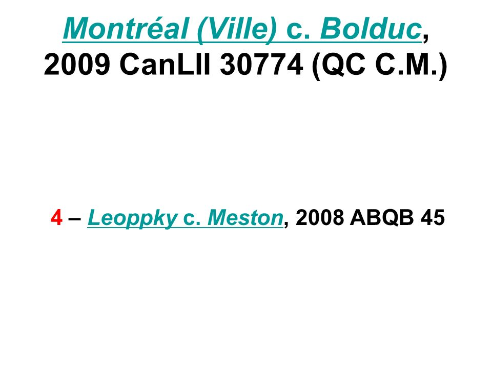 Montréal (Ville) c. BolducMontréal (Ville) c. Bolduc, 2009 CanLII 30774 (QC C.M.) 4 – Leoppky c. Meston, 2008 ABQB 45Leoppky c. Meston