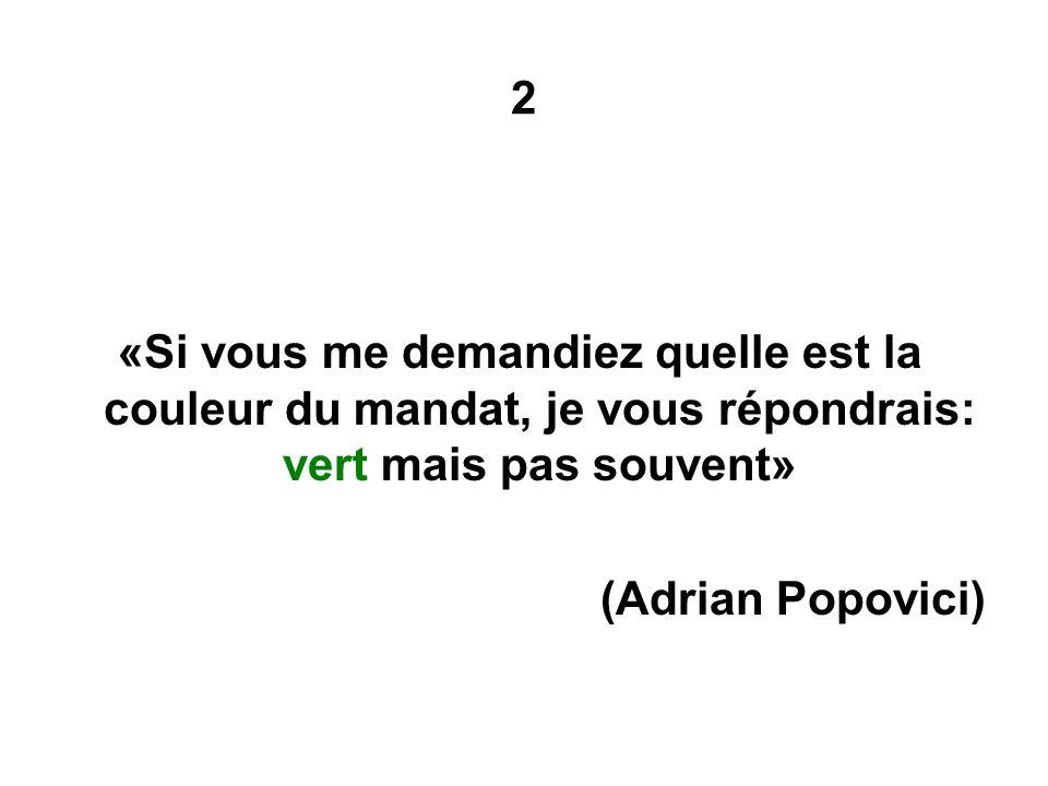 2 «Si vous me demandiez quelle est la couleur du mandat, je vous répondrais: vert mais pas souvent» (Adrian Popovici)