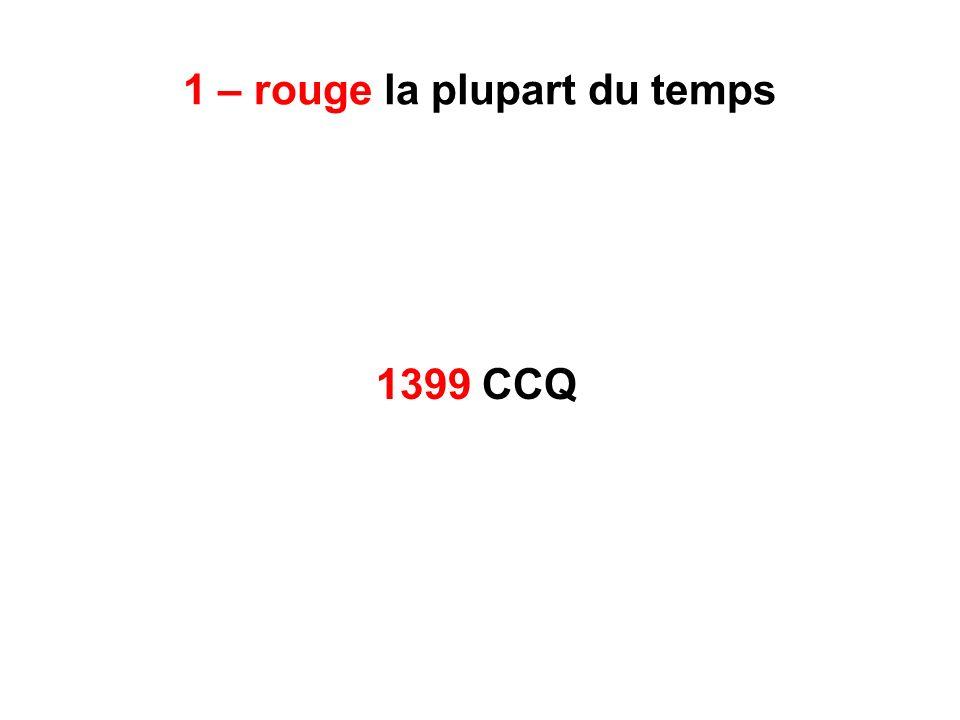 1 – rouge la plupart du temps 1399 CCQ