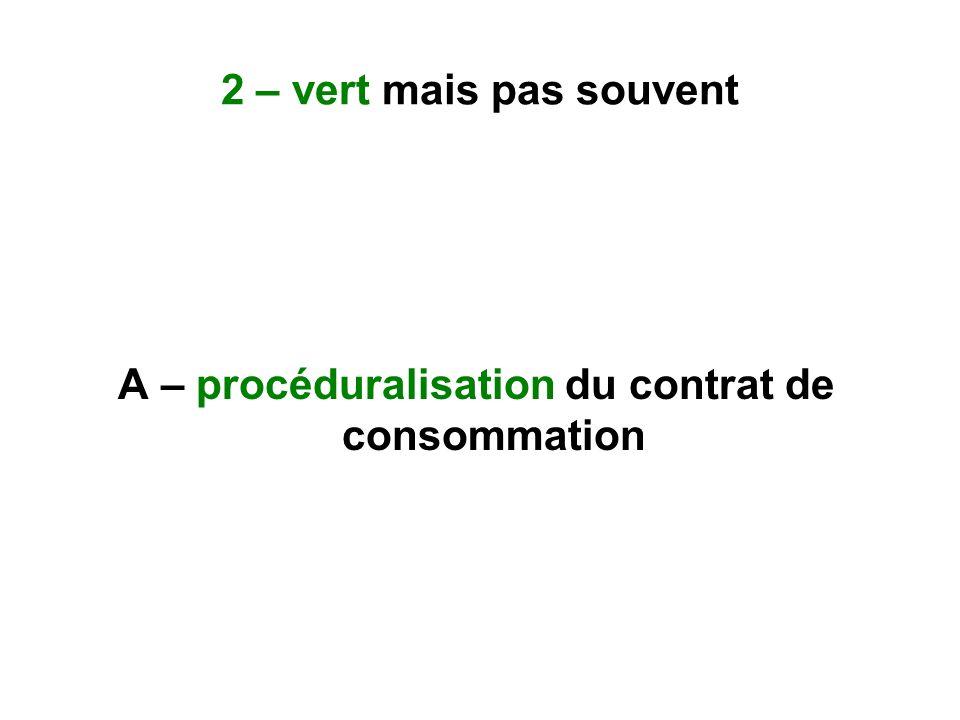 2 – vert mais pas souvent A – procéduralisation du contrat de consommation