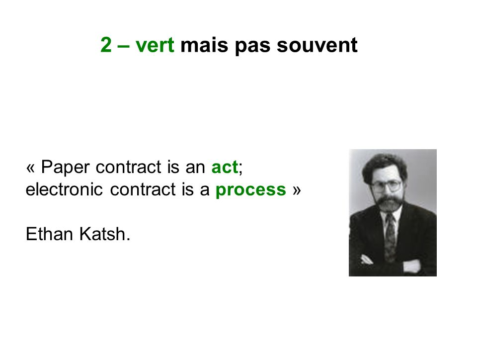 « Paper contract is an act; electronic contract is a process » Ethan Katsh. 2 – vert mais pas souvent