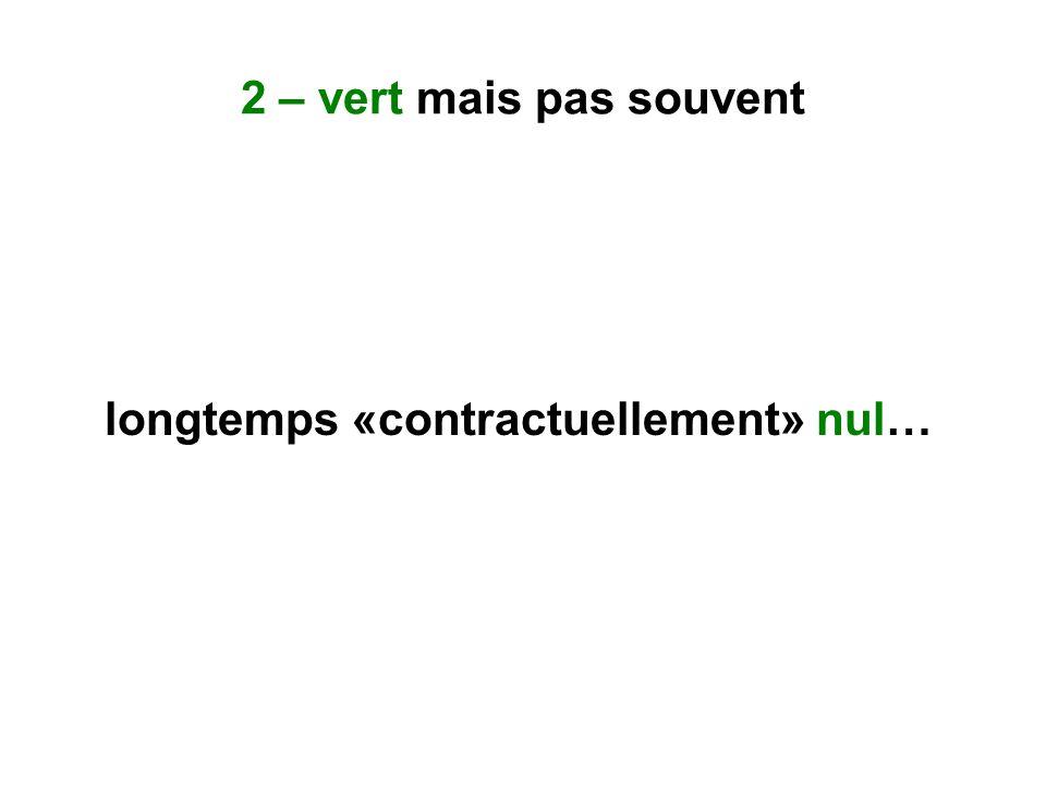 2 – vert mais pas souvent longtemps «contractuellement» nul…