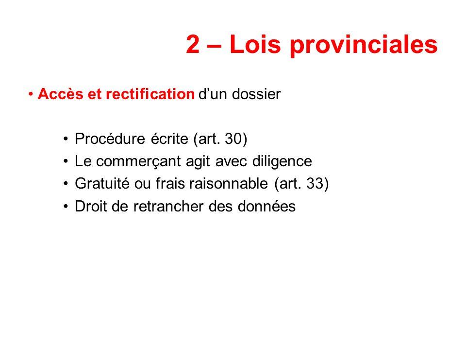 2 – Lois provinciales Accès et rectification dun dossier Procédure écrite (art. 30) Le commerçant agit avec diligence Gratuité ou frais raisonnable (a