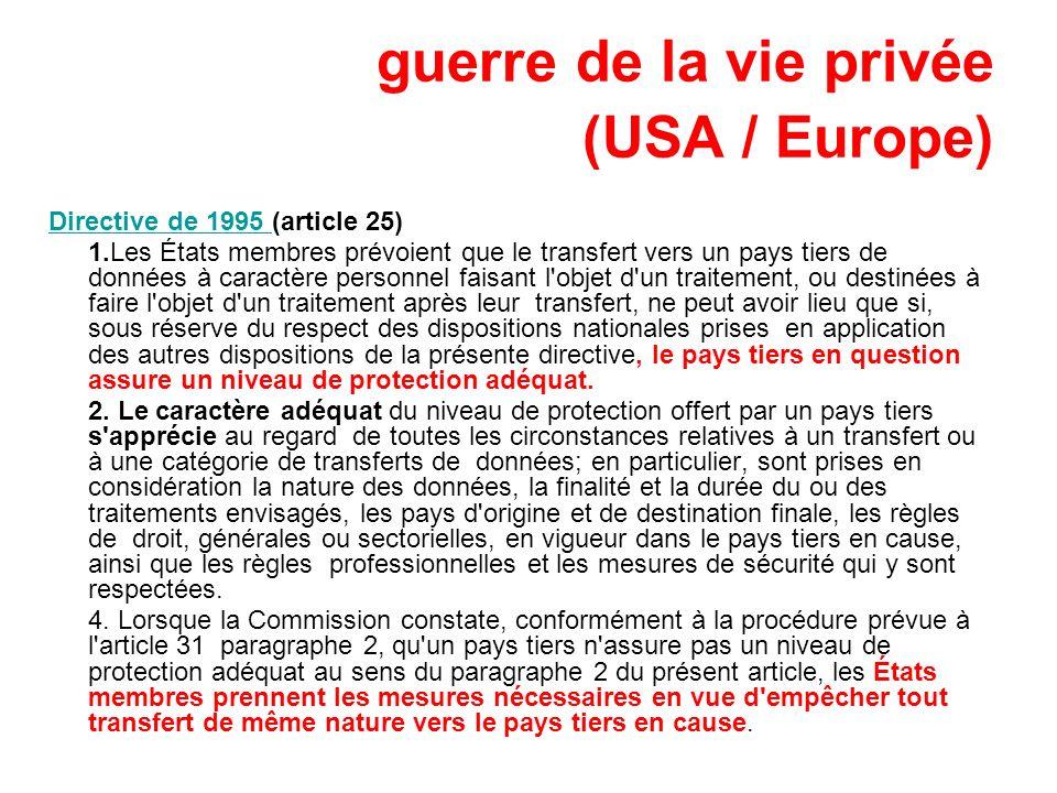 guerre de la vie privée (USA / Europe) Directive de 1995 Directive de 1995 (article 25) 1.Les États membres prévoient que le transfert vers un pays ti