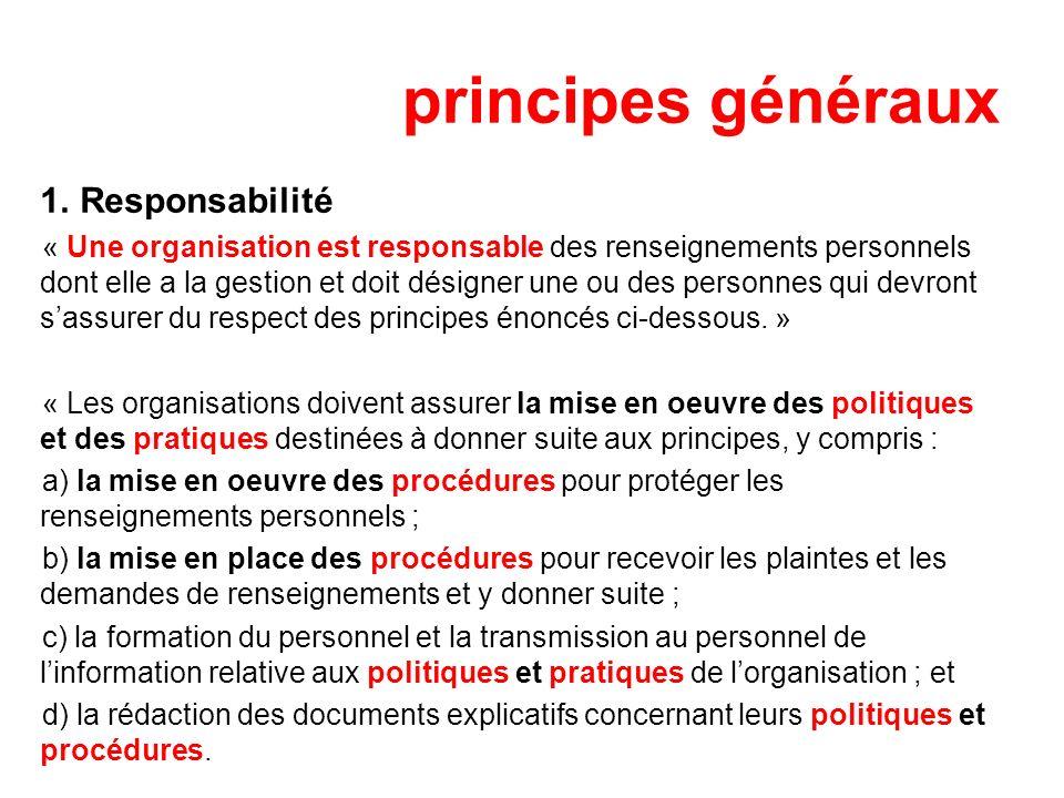 principes généraux 1. Responsabilité « Une organisation est responsable des renseignements personnels dont elle a la gestion et doit désigner une ou d
