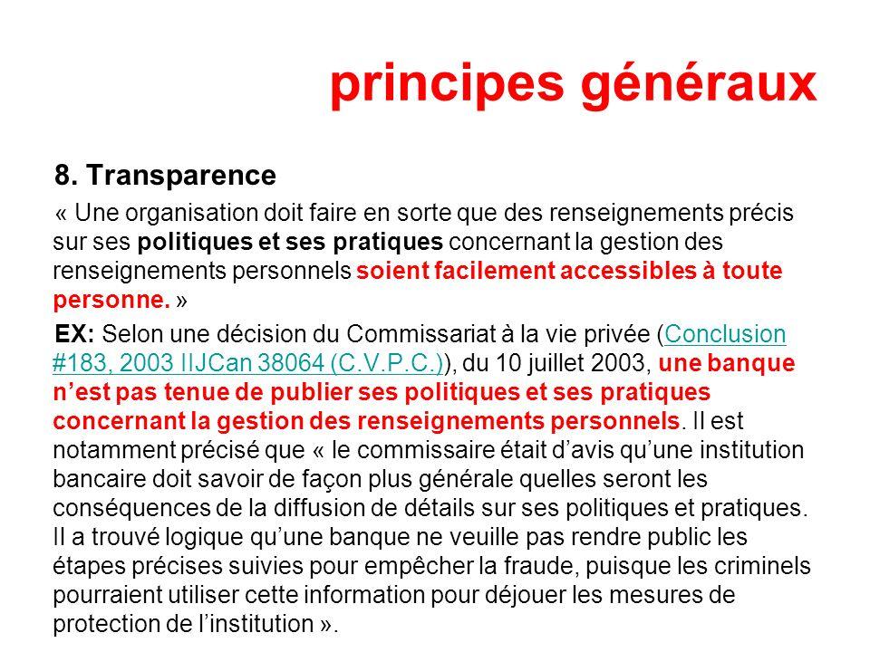principes généraux 8. Transparence « Une organisation doit faire en sorte que des renseignements précis sur ses politiques et ses pratiques concernant