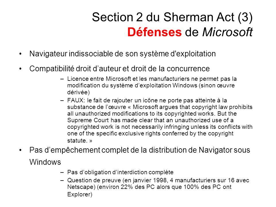 Section 2 du Sherman Act (3) Défenses de Microsoft Navigateur indissociable de son système d exploitation Compatibilité droit dauteur et droit de la concurrence –Licence entre Microsoft et les manufacturiers ne permet pas la modification du système dexploitation Windows (sinon œuvre dérivée) –FAUX: le fait de rajouter un icône ne porte pas atteinte à la substance de lœuvre « Microsoft argues that copyright law prohibits all unauthorized modifications to its copyrighted works.