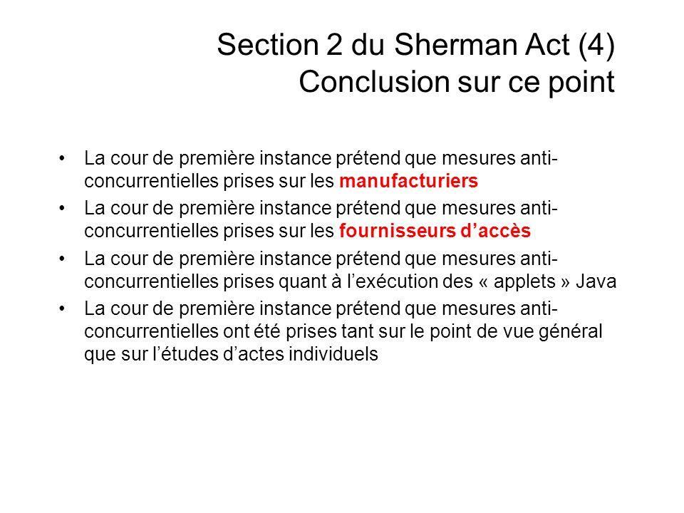 Section 2 du Sherman Act (4) Conclusion sur ce point La cour de première instance prétend que mesures anti- concurrentielles prises sur les manufacturiers La cour de première instance prétend que mesures anti- concurrentielles prises sur les fournisseurs daccès La cour de première instance prétend que mesures anti- concurrentielles prises quant à lexécution des « applets » Java La cour de première instance prétend que mesures anti- concurrentielles ont été prises tant sur le point de vue général que sur létudes dactes individuels