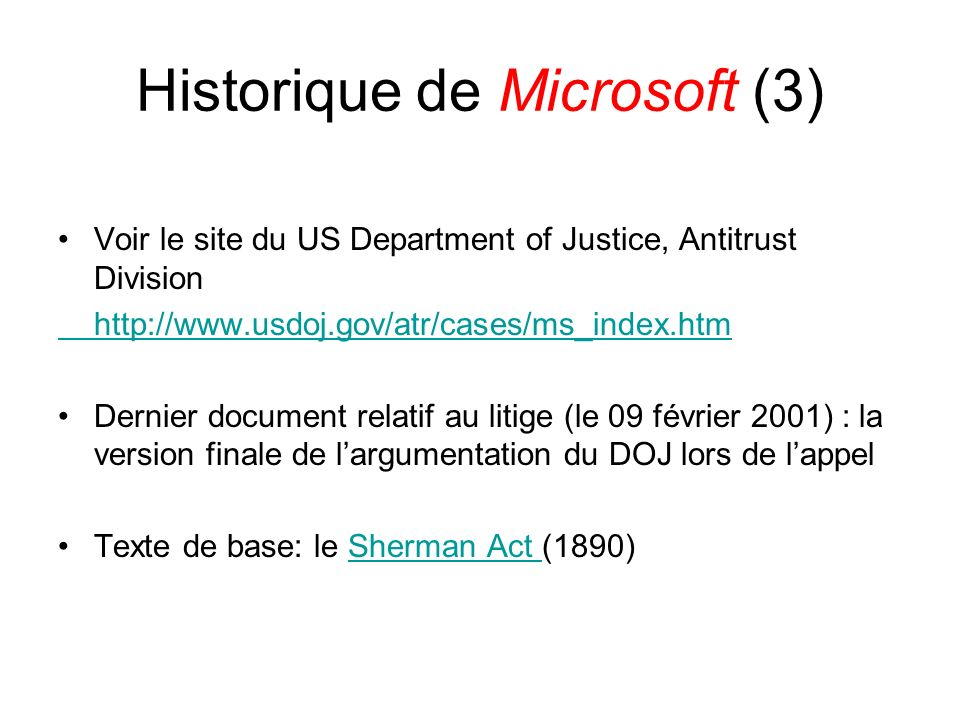 Historique de Microsoft (3) Voir le site du US Department of Justice, Antitrust Division http://www.usdoj.gov/atr/cases/ms_index.htm Dernier document relatif au litige (le 09 février 2001) : la version finale de largumentation du DOJ lors de lappel Texte de base: le Sherman Act (1890)Sherman Act