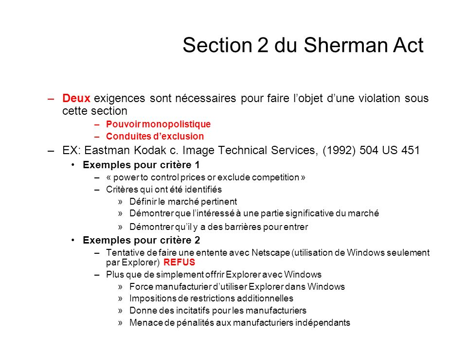 Section 2 du Sherman Act Sacrifices substantiels de Microsoft pour inciter les ISP (Internet Services Providers) Distribuer Explorer Promouvoir Explorer « Upgrader » les souscripteurs de Explorer et non les autres Opposer des restrictions aux autres types de Navigateurs (Netscape) Empêchements spécifiques à la non utilisation des applications javas « Microsoft ultimately resorted to a series of well-orchestrated anticompetitive actions to protect its operating system monopoly and thereby placed an oppressive thumb on the scale of competitive fortune »