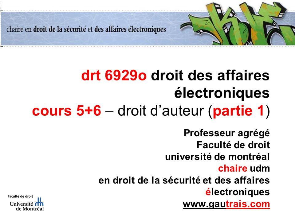 drt 6929o droit des affaires électroniques cours 5+6 – droit dauteur (partie 1) Professeur agrégé Faculté de droit université de montréal chaire udm e