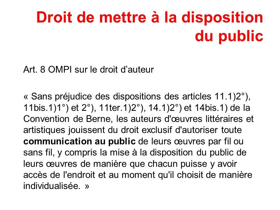 Droit de mettre à la disposition du public Art. 8 OMPI sur le droit dauteur « Sans préjudice des dispositions des articles 11.1)2°), 11bis.1)1°) et 2°