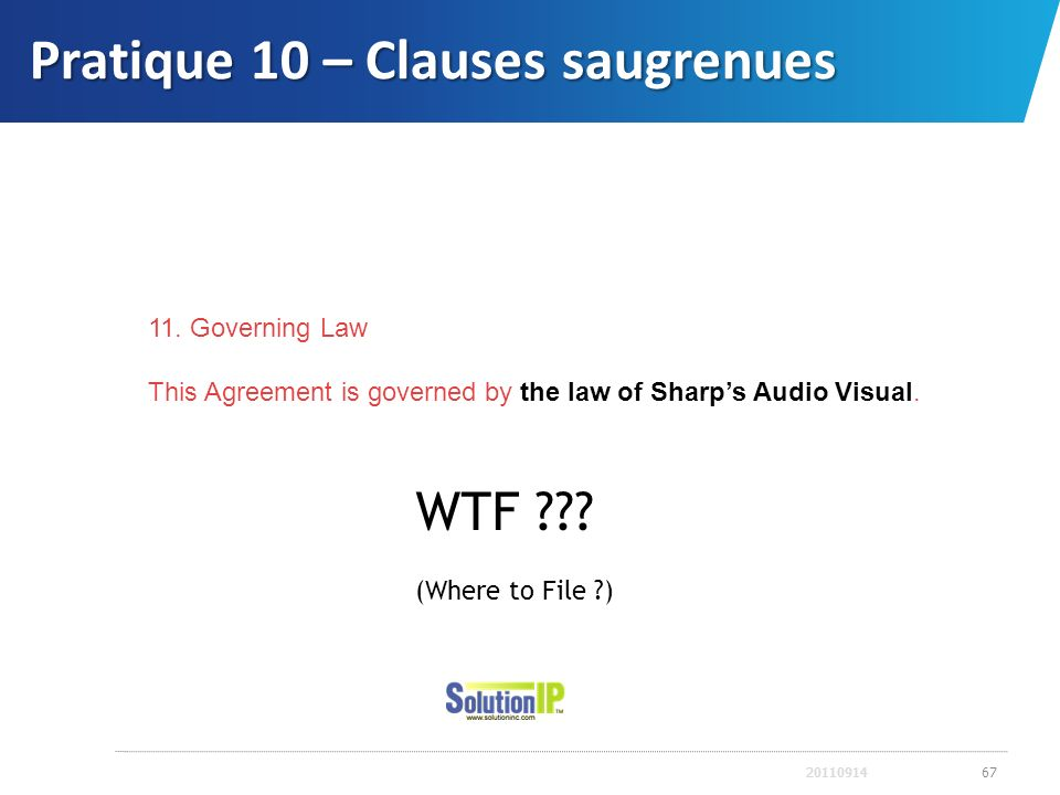 Pratique 10 – Clauses saugrenues 2011091467 11. Governing Law This Agreement is governed by the law of Sharps Audio Visual. WTF ??? (Where to File ?)