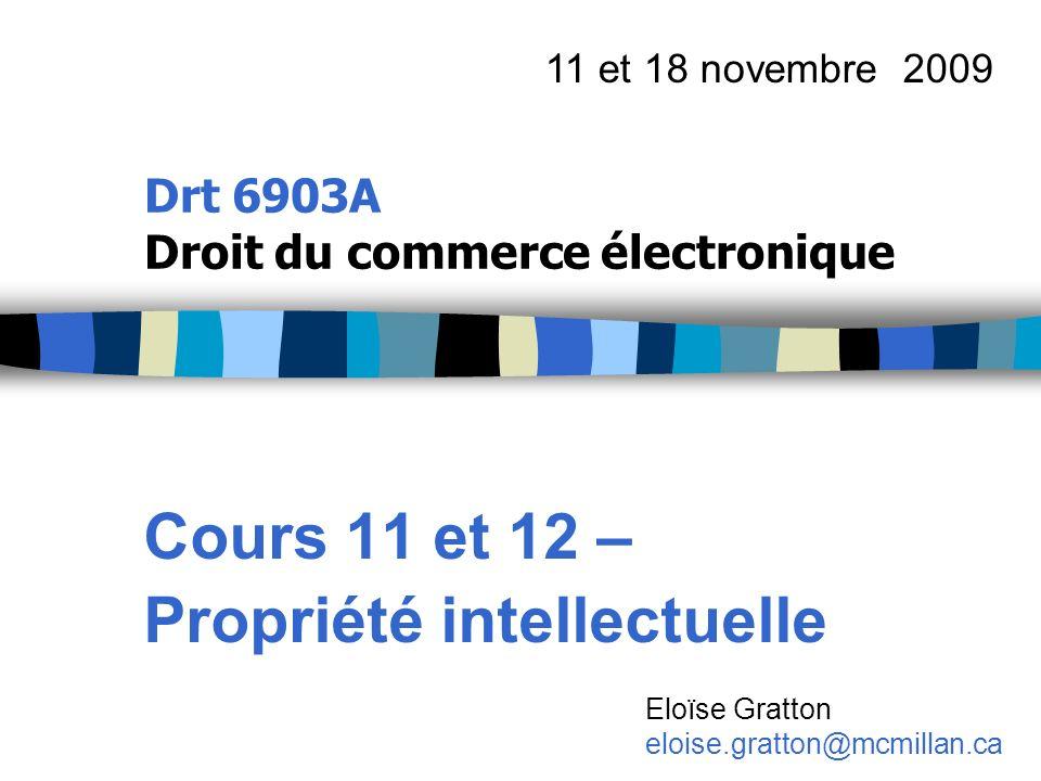 Drt 6903A Droit du commerce électronique Cours 11 et 12 – Propriété intellectuelle 11 et 18 novembre 2009 Eloïse Gratton eloise.gratton@mcmillan.ca