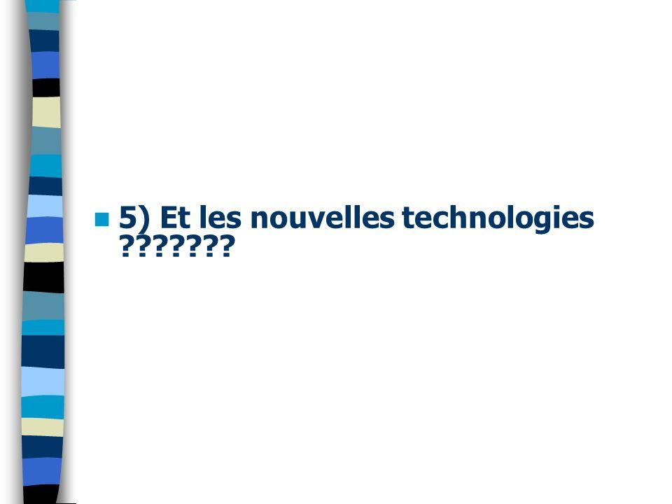 5) Et les nouvelles technologies ???????