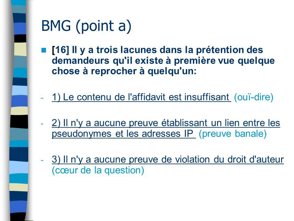 BMG (point a) [16] Il y a trois lacunes dans la prétention des demandeurs qu il existe à première vue quelque chose à reprocher à quelqu un: - 1) Le contenu de l affidavit est insuffisant (ouï-dire) - 2) Il n y a aucune preuve établissant un lien entre les pseudonymes et les adresses IP (preuve banale) - 3) Il n y a aucune preuve de violation du droit d auteur (cœur de la question)