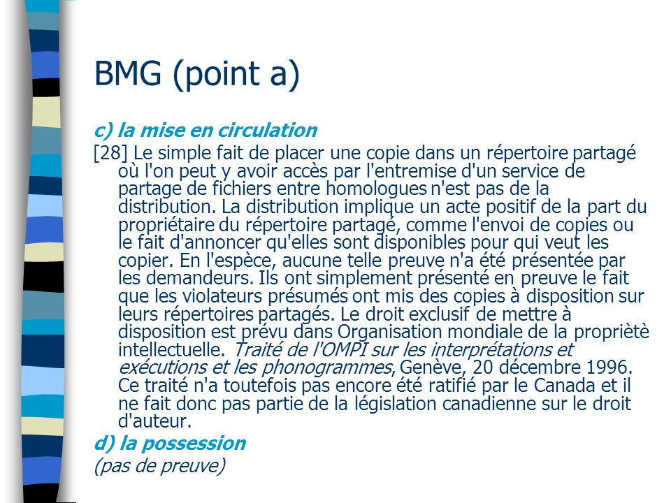 BMG (point a) c) la mise en circulation [28] Le simple fait de placer une copie dans un répertoire partagé où l on peut y avoir accès par l entremise d un service de partage de fichiers entre homologues n est pas de la distribution.