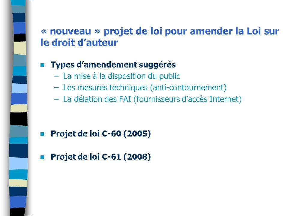 « nouveau » projet de loi pour amender la Loi sur le droit dauteur Types damendement suggérés –La mise à la disposition du public –Les mesures techniques (anti-contournement) –La délation des FAI (fournisseurs daccès Internet) Projet de loi C-60 (2005) Projet de loi C-61 (2008)