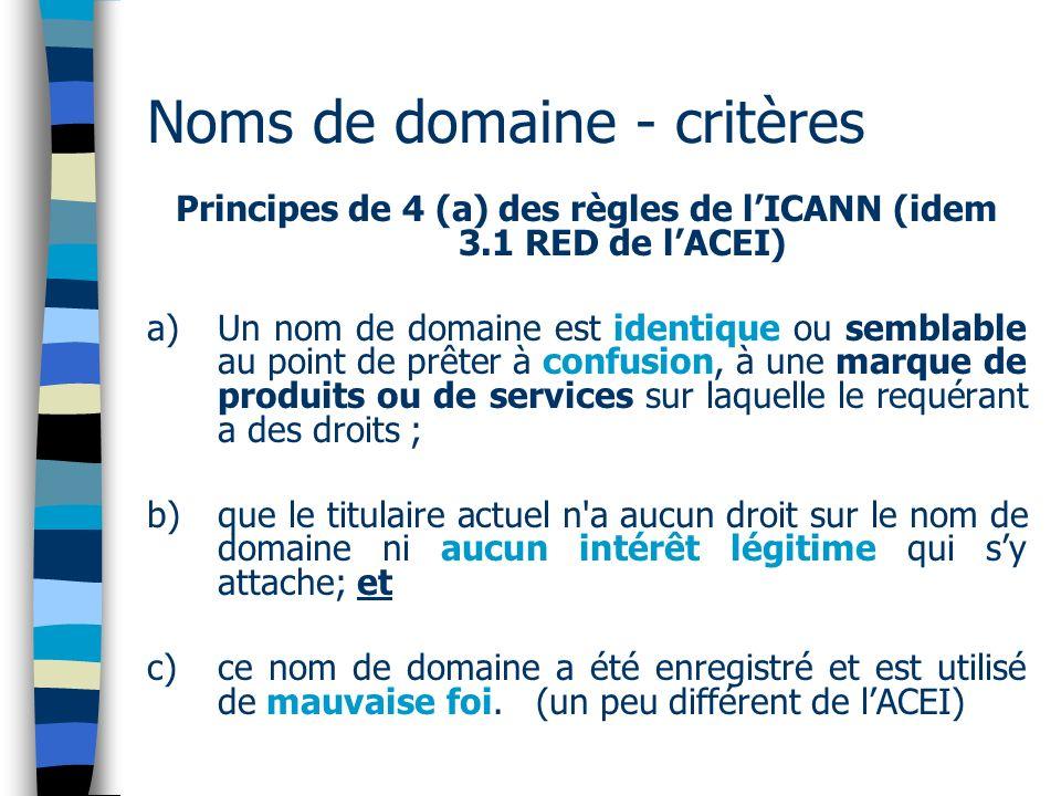 Noms de domaine - critères Principes de 4 (a) des règles de lICANN (idem 3.1 RED de lACEI) a) Un nom de domaine est identique ou semblable au point de prêter à confusion, à une marque de produits ou de services sur laquelle le requérant a des droits ; b) que le titulaire actuel n a aucun droit sur le nom de domaine ni aucun intérêt légitime qui sy attache; et c) ce nom de domaine a été enregistré et est utilisé de mauvaise foi.