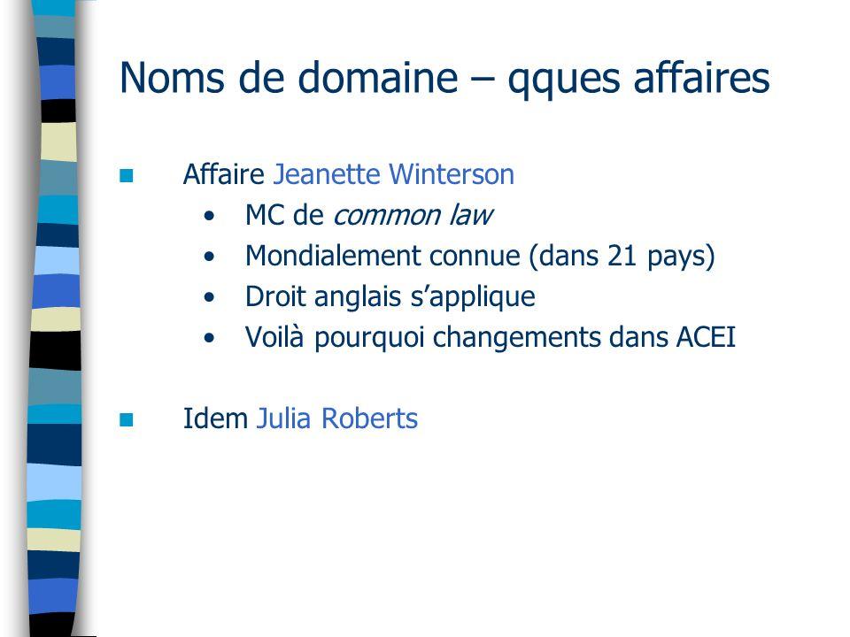 Noms de domaine – qques affaires Affaire Jeanette Winterson MC de common law Mondialement connue (dans 21 pays) Droit anglais sapplique Voilà pourquoi changements dans ACEI Idem Julia Roberts