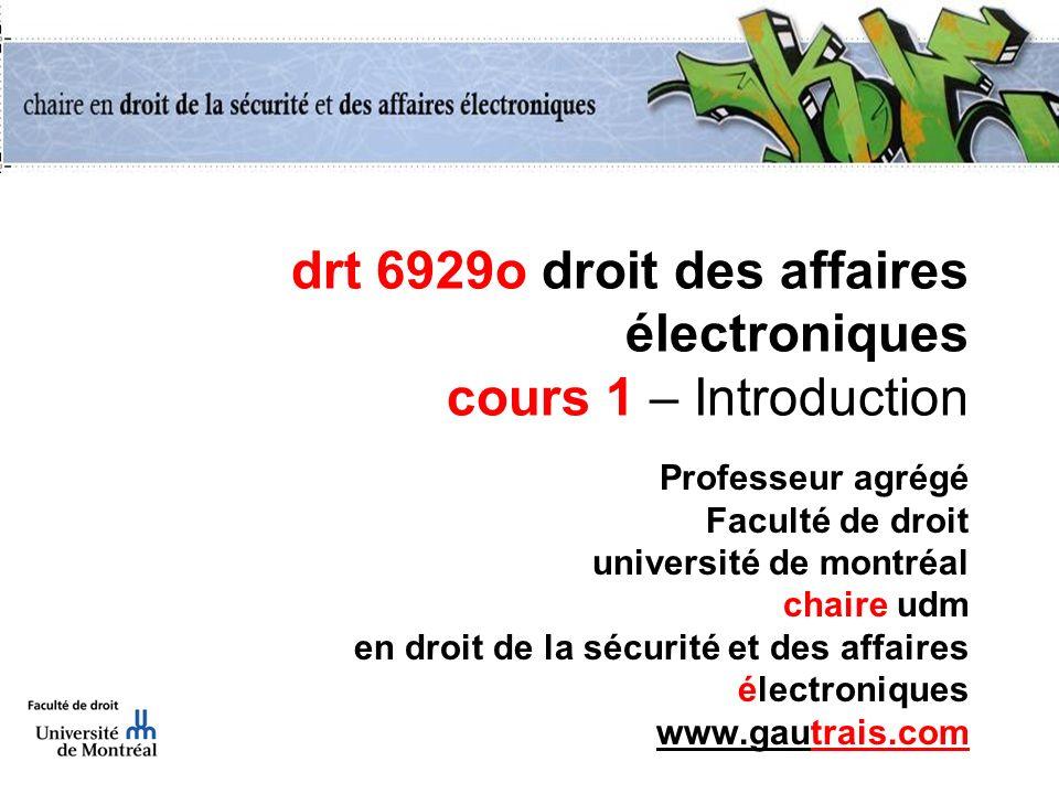 drt 6929o droit des affaires électroniques cours 1 – Introduction Professeur agrégé Faculté de droit université de montréal chaire udm en droit de la