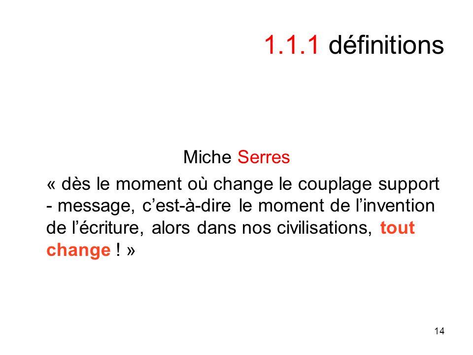 14 1.1.1 définitions Miche Serres « dès le moment où change le couplage support - message, cest-à-dire le moment de linvention de lécriture, alors dans nos civilisations, tout change .