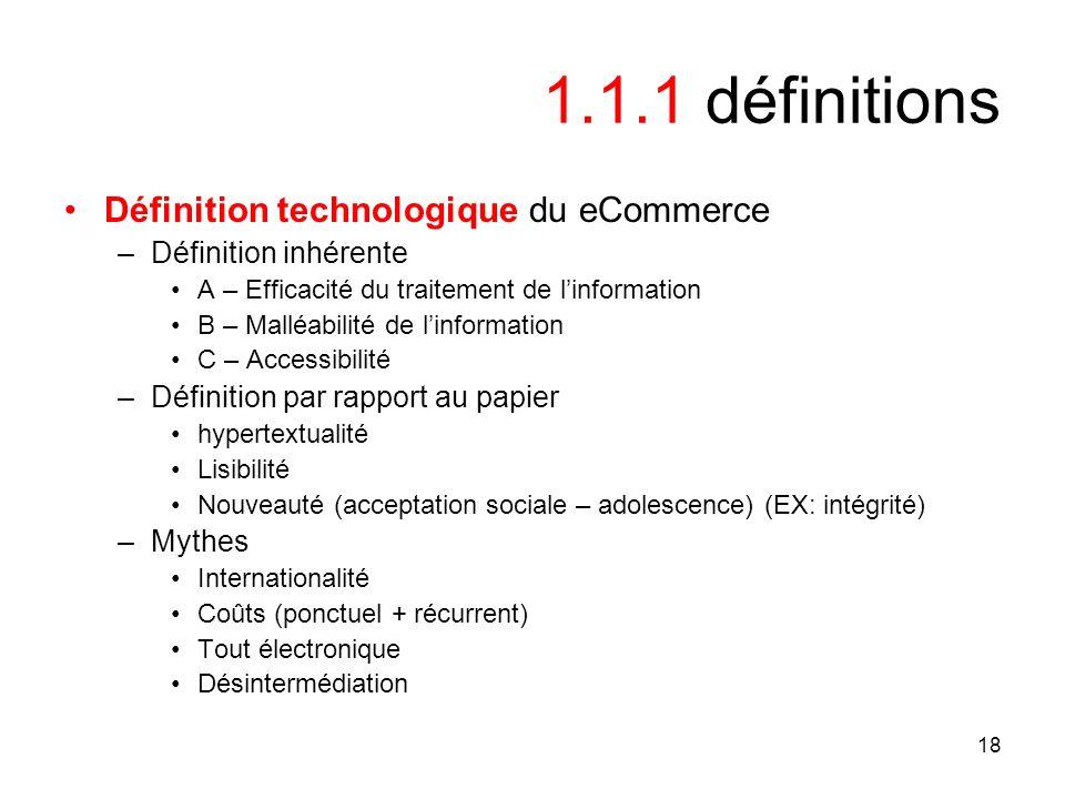 18 1.1.1 définitions Définition technologique du eCommerce –Définition inhérente A – Efficacité du traitement de linformation B – Malléabilité de linf