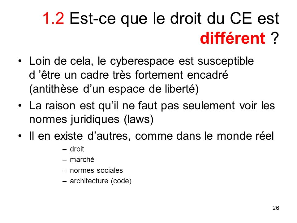 26 1.2 Est-ce que le droit du CE est différent ? Loin de cela, le cyberespace est susceptible d être un cadre très fortement encadré (antithèse dun es