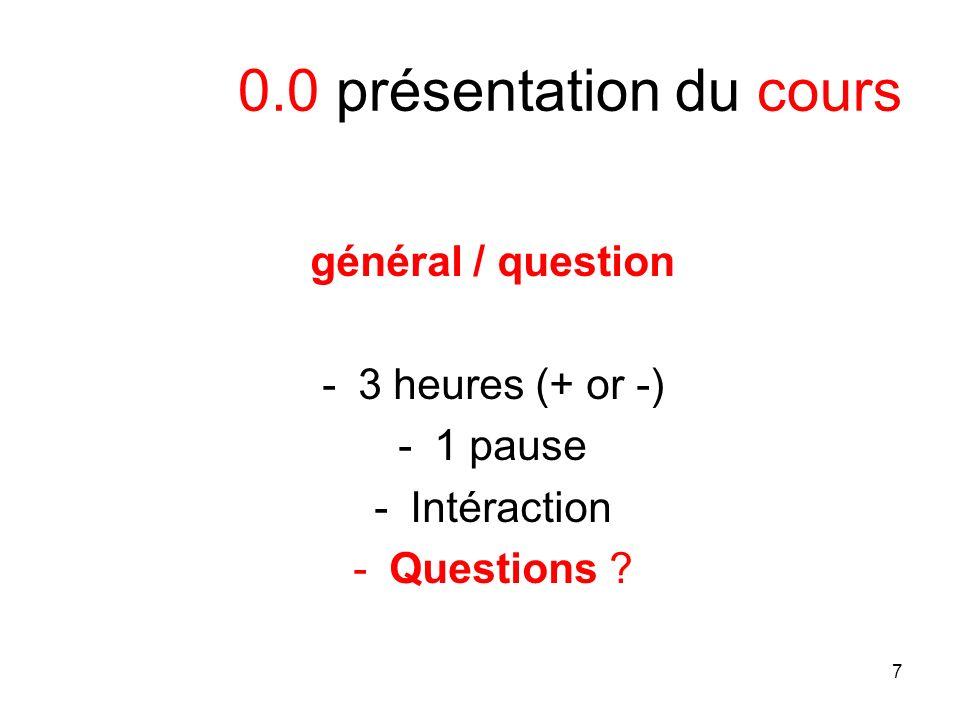 7 0.0 présentation du cours général / question -3 heures (+ or -) -1 pause -Intéraction -Questions