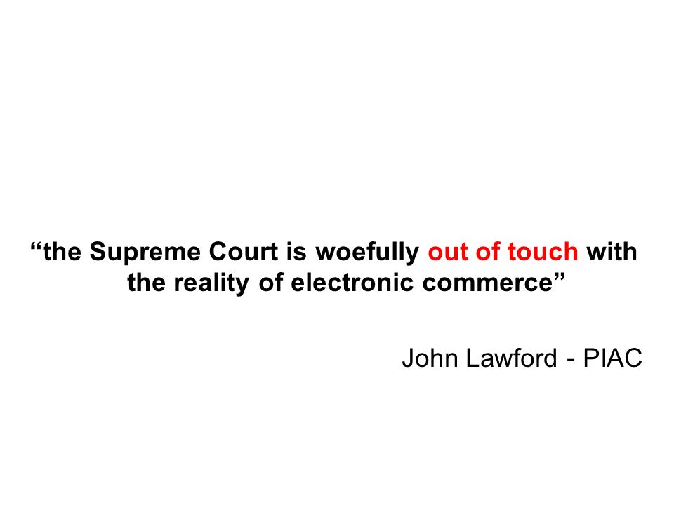 the Supreme Court is woefully out of touch with the reality of electronic commerce John Lawford - PIAC