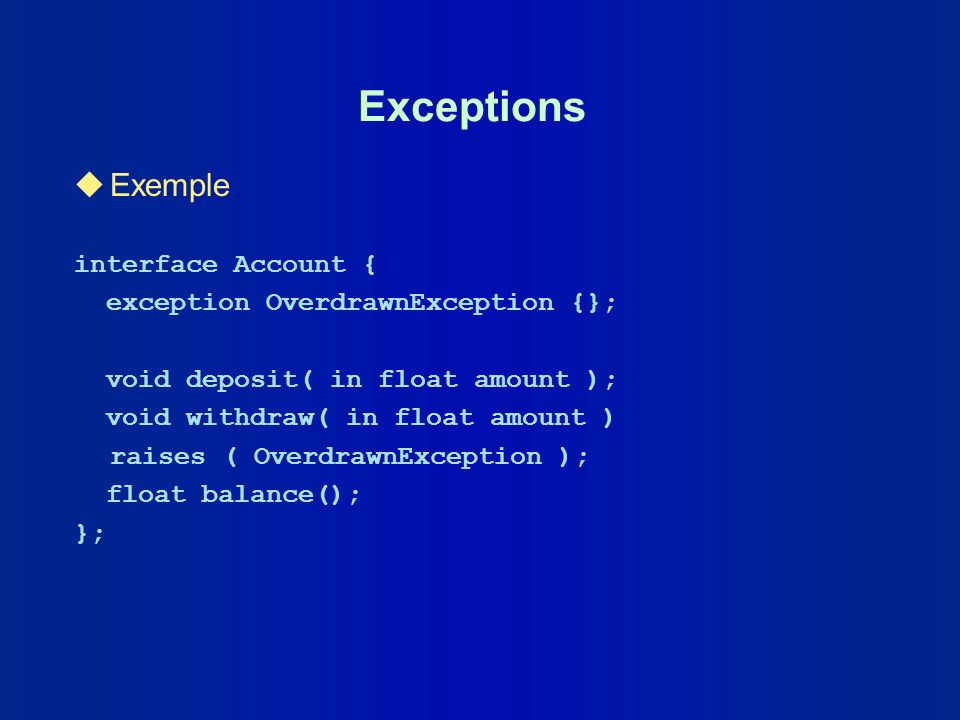 Exceptions uExemple interface Account { exception OverdrawnException {}; void deposit( in float amount ); void withdraw( in float amount ) raises ( Ov