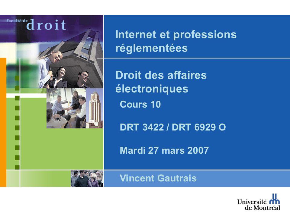 Internet et professions réglementées Droit des affaires électroniques Cours 10 DRT 3422 / DRT 6929 O Mardi 27 mars 2007 Vincent Gautrais