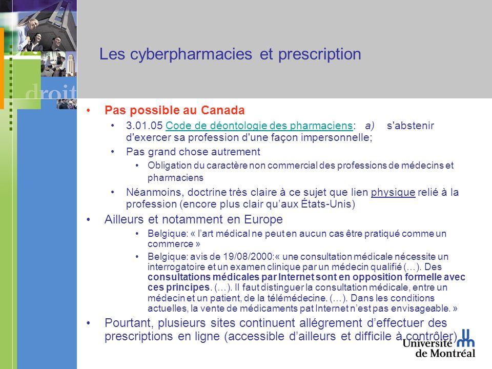Les cyberpharmacies et prescription Pas possible au Canada 3.01.05 Code de déontologie des pharmaciens: a) s abstenir d exercer sa profession d une façon impersonnelle;Code de déontologie des pharmaciens Pas grand chose autrement Obligation du caractère non commercial des professions de médecins et pharmaciens Néanmoins, doctrine très claire à ce sujet que lien physique relié à la profession (encore plus clair quaux États-Unis) Ailleurs et notamment en Europe Belgique: « lart médical ne peut en aucun cas être pratiqué comme un commerce » Belgique: avis de 19/08/2000:« une consultation médicale nécessite un interrogatoire et un examen clinique par un médecin qualifié (…).