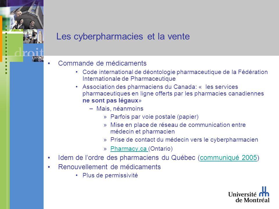 Les cyberpharmacies et la vente Commande de médicaments Code international de déontologie pharmaceutique de la Fédération Internationale de Pharmaceutique Association des pharmaciens du Canada: « les services pharmaceutiques en ligne offerts par les pharmacies canadiennes ne sont pas légaux» –Mais, néanmoins »Parfois par voie postale (papier) »Mise en place de réseau de communication entre médecin et pharmacien »Prise de contact du médecin vers le cyberpharmacien »Pharmacy.ca (Ontario)Pharmacy.ca Idem de lordre des pharmaciens du Québec (communiqué 2005)communiqué 2005 Renouvellement de médicaments Plus de permissivité