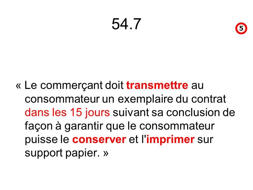 54.7 « Le commerçant doit transmettre au consommateur un exemplaire du contrat dans les 15 jours suivant sa conclusion de façon à garantir que le consommateur puisse le conserver et l imprimer sur support papier.