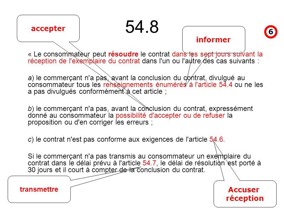 54.8 « Le consommateur peut résoudre le contrat dans les sept jours suivant la réception de l exemplaire du contrat dans l un ou l autre des cas suivants : a) le commerçant n a pas, avant la conclusion du contrat, divulgué au consommateur tous les renseignements énumérés à l article 54.4 ou ne les a pas divulgués conformément à cet article ; b) le commerçant n a pas, avant la conclusion du contrat, expressément donné au consommateur la possibilité d accepter ou de refuser la proposition ou d en corriger les erreurs ; c) le contrat n est pas conforme aux exigences de l article 54.6.