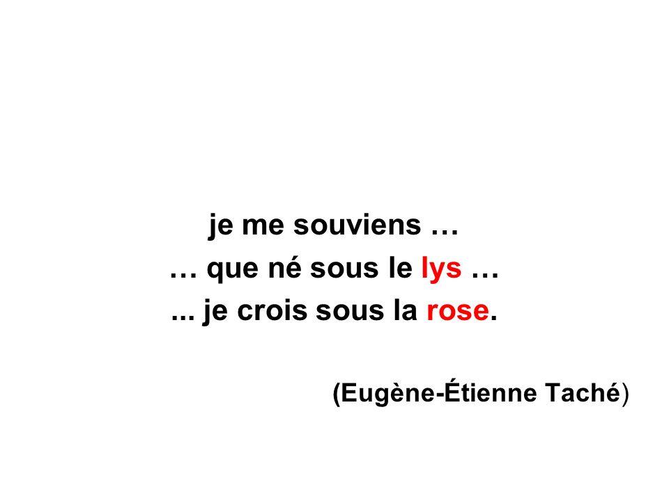 je me souviens … … que né sous le lys …... je crois sous la rose. (Eugène-Étienne Taché)