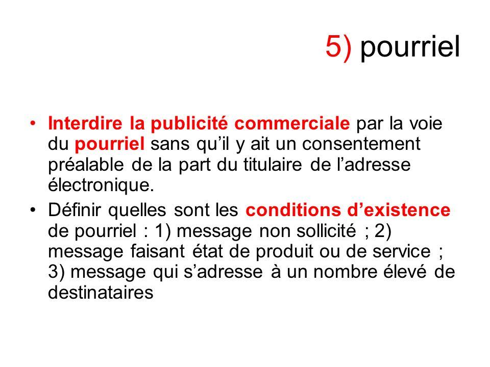 5) pourriel Interdire la publicité commerciale par la voie du pourriel sans quil y ait un consentement préalable de la part du titulaire de ladresse électronique.