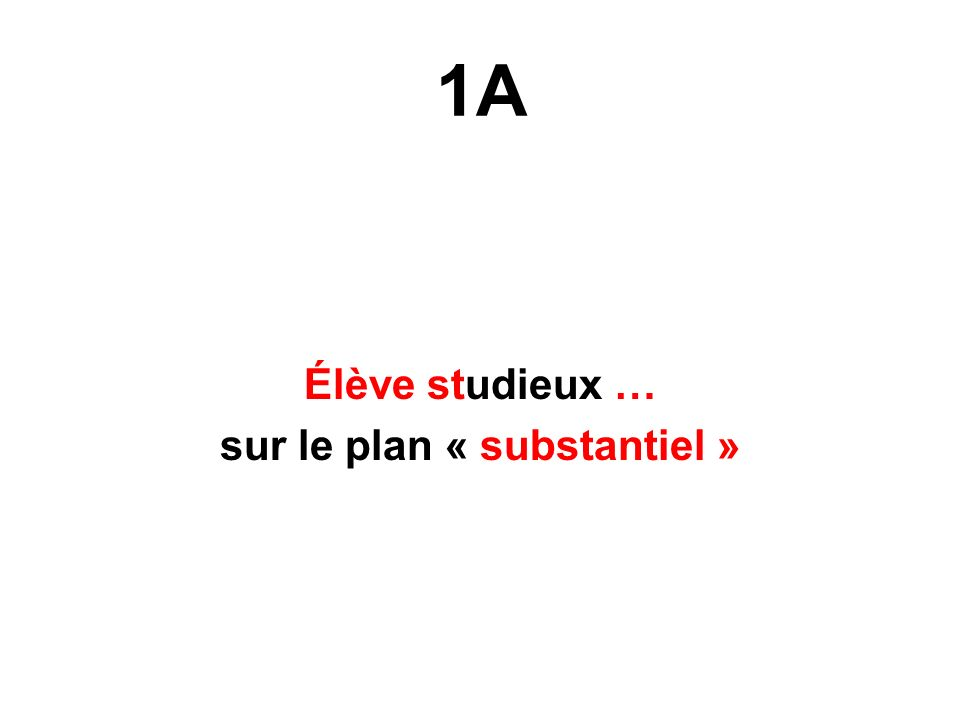 1A Élève studieux … sur le plan « substantiel »