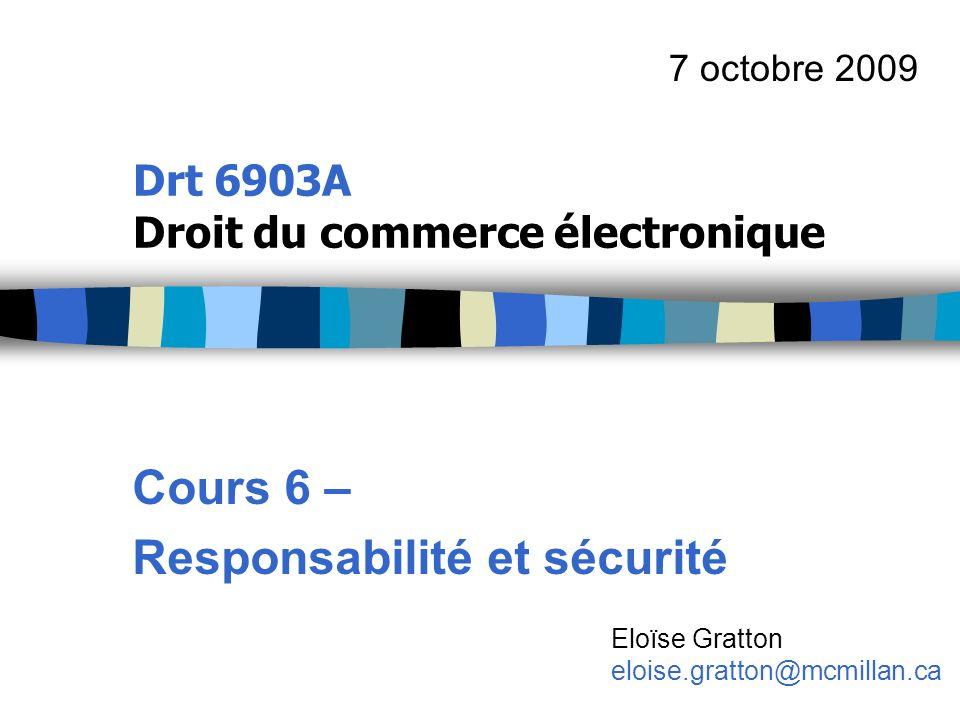 Drt 6903A Droit du commerce électronique Cours 6 – Responsabilité et sécurité 7 octobre 2009 Eloïse Gratton eloise.gratton@mcmillan.ca