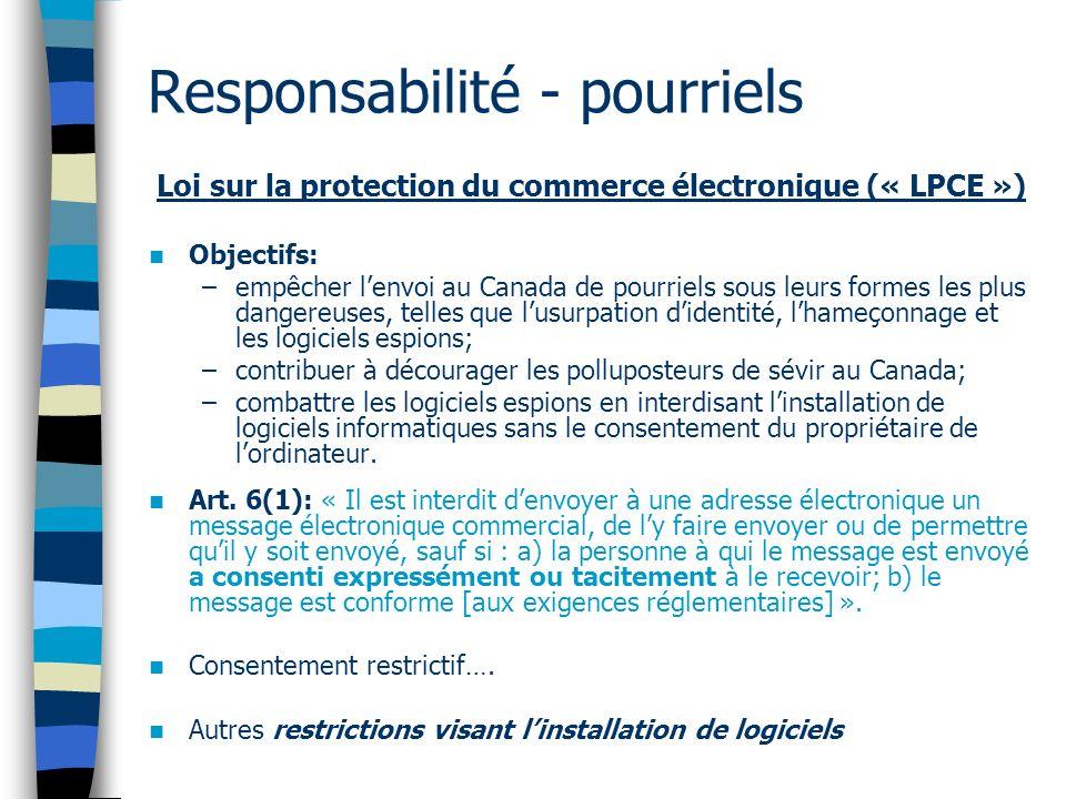 Responsabilité - pourriels Loi sur la protection du commerce électronique (« LPCE ») Objectifs: –empêcher lenvoi au Canada de pourriels sous leurs for