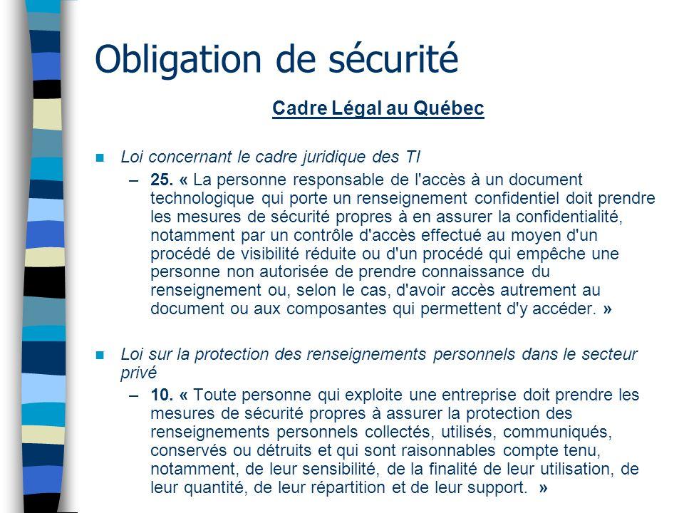 Obligation de sécurité Cadre Légal au Québec Loi concernant le cadre juridique des TI –25. « La personne responsable de l'accès à un document technolo