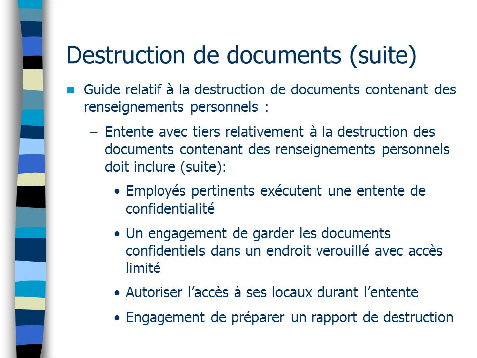 Destruction de documents (suite) Guide relatif à la destruction de documents contenant des renseignements personnels : –Entente avec tiers relativemen